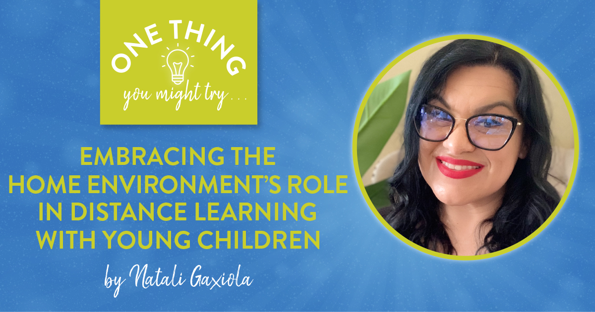 Embracing the Home Environment's Role in Distance Learning with Young Children (One Think You Might Try...)