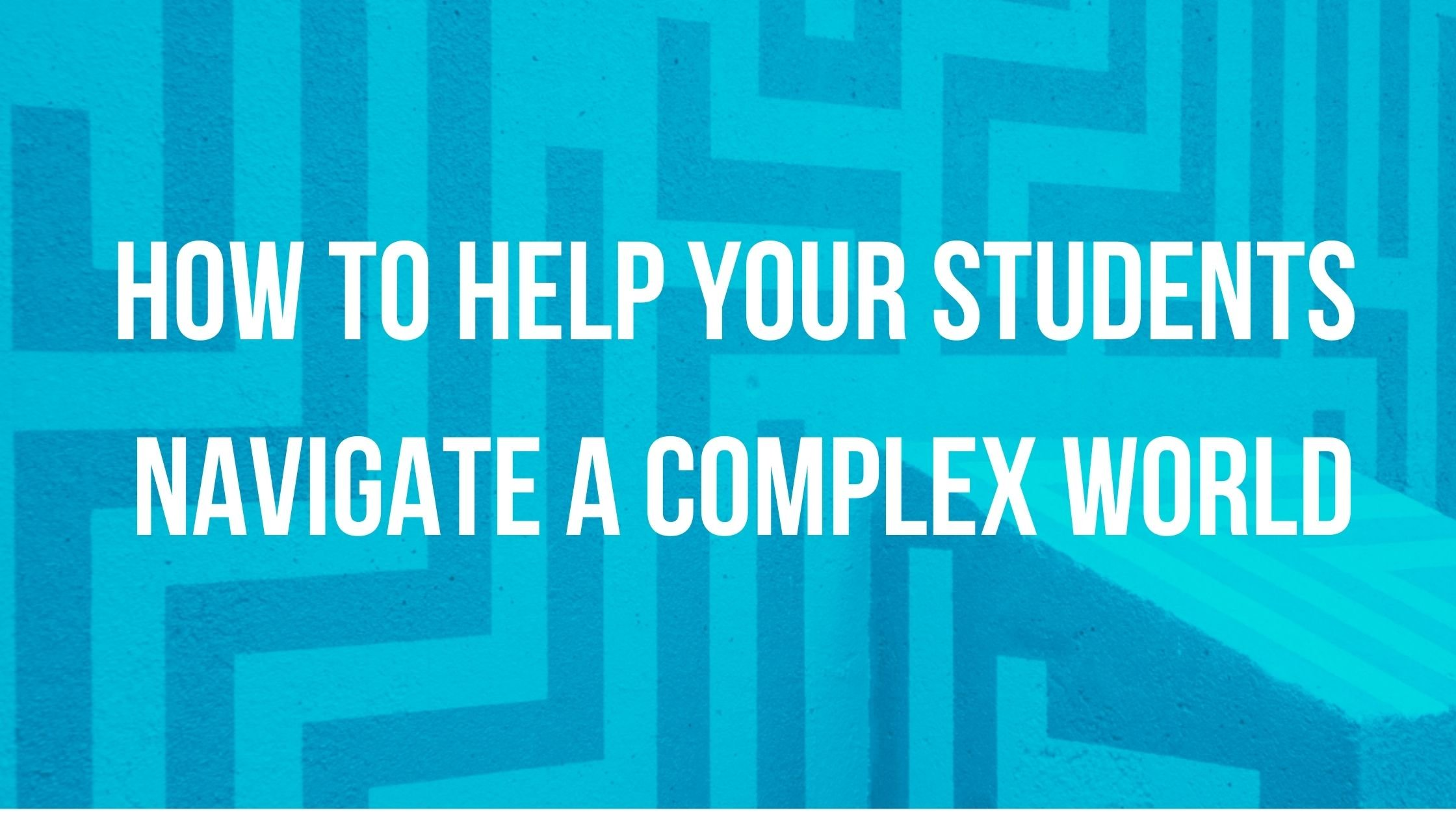 How to help your students navigate a complex world