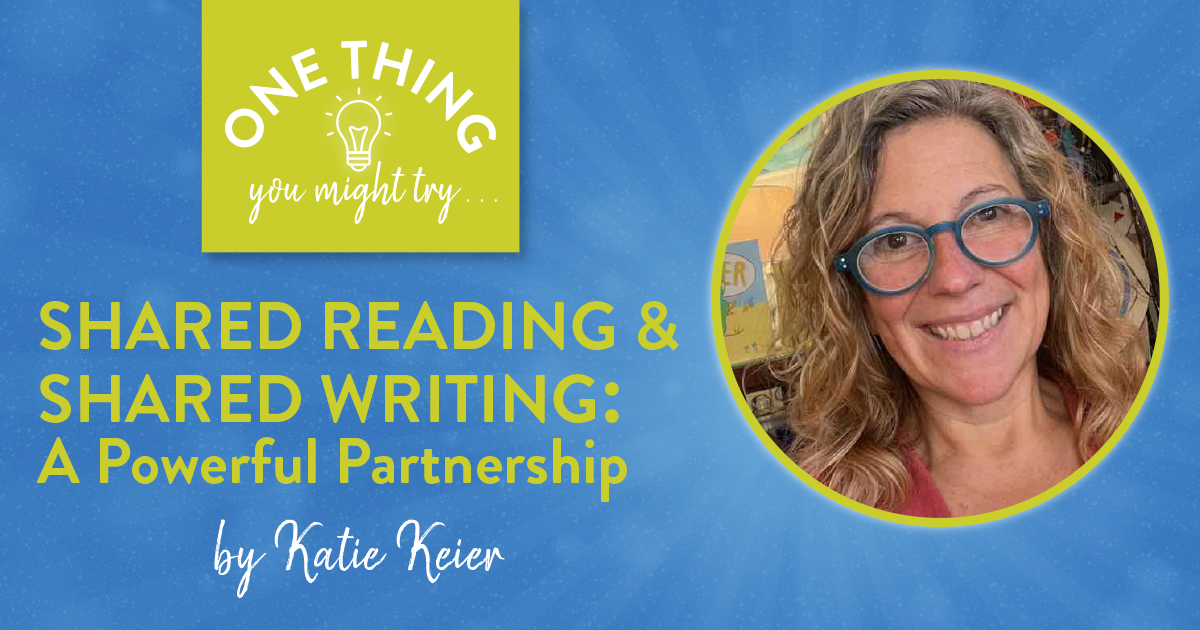 Shared Reading and Shared Writing: A Powerful Partnership (One Thing You Might Try . . . )