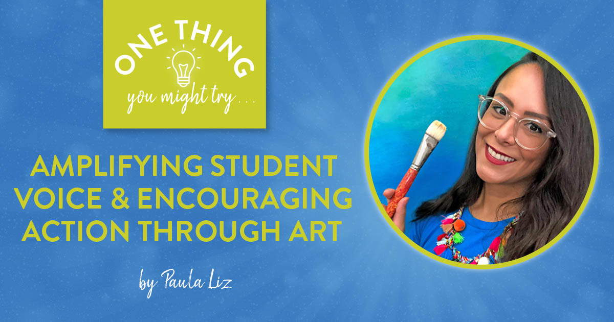 Amplifying Student Voice and Encouraging Action Through Art (One Thing You Might Try...)