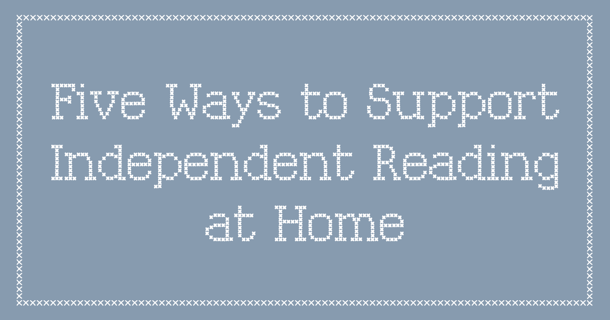 Five Ways to Support Independent Reading at Home